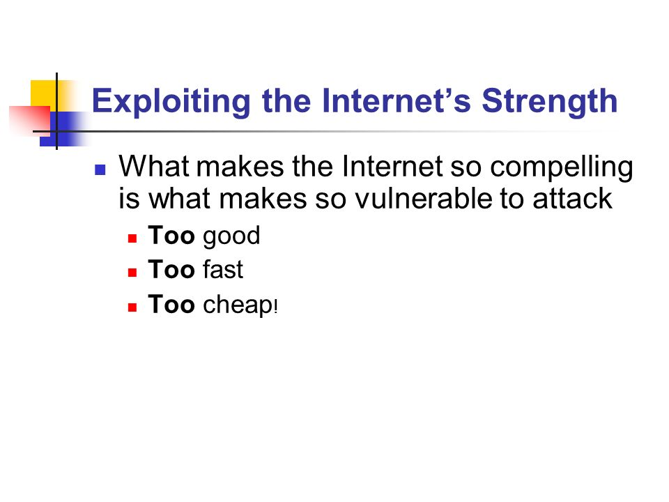 Exploiting the Internets Strength What makes the Internet so compelling is what makes so vulnerable to attack Too good Too fast Too cheap !