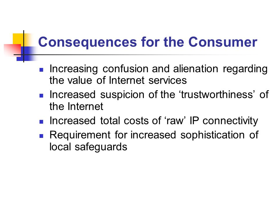 Consequences for the Consumer Increasing confusion and alienation regarding the value of Internet services Increased suspicion of the trustworthiness