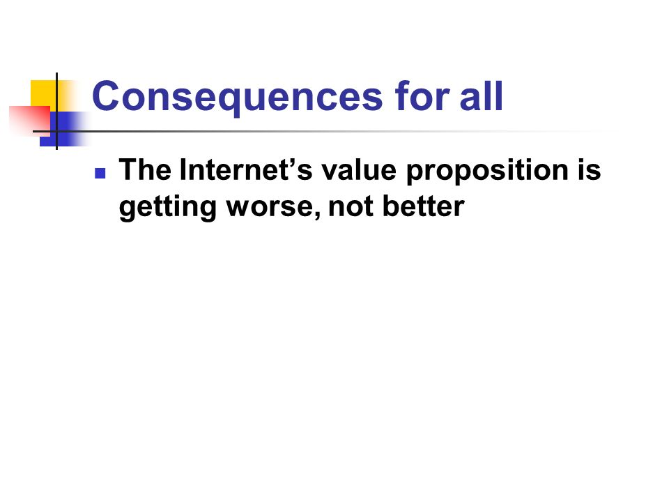Consequences for all The Internets value proposition is getting worse, not better