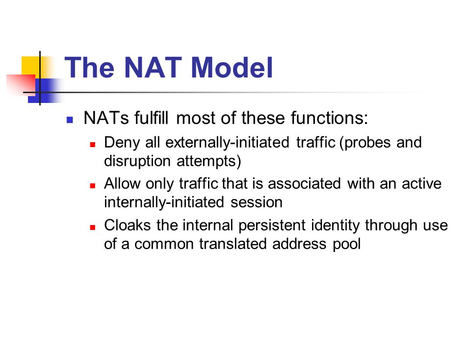 The NAT Model NATs fulfill most of these functions: Deny all externally-initiated traffic (probes and disruption attempts) Allow only traffic that is associated with an active internally-initiated session Cloaks the internal persistent identity through use of a common translated address pool