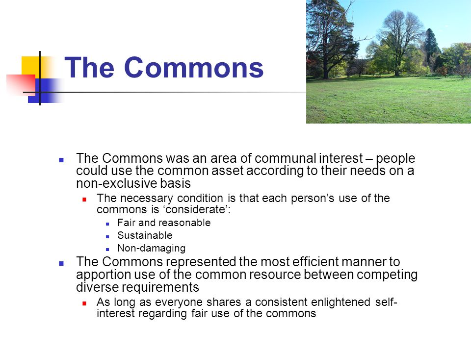 The Commons The Commons was an area of communal interest – people could use the common asset according to their needs on a non-exclusive basis The necessary condition is that each persons use of the commons is considerate: Fair and reasonable Sustainable Non-damaging The Commons represented the most efficient manner to apportion use of the common resource between competing diverse requirements As long as everyone shares a consistent enlightened self- interest regarding fair use of the commons