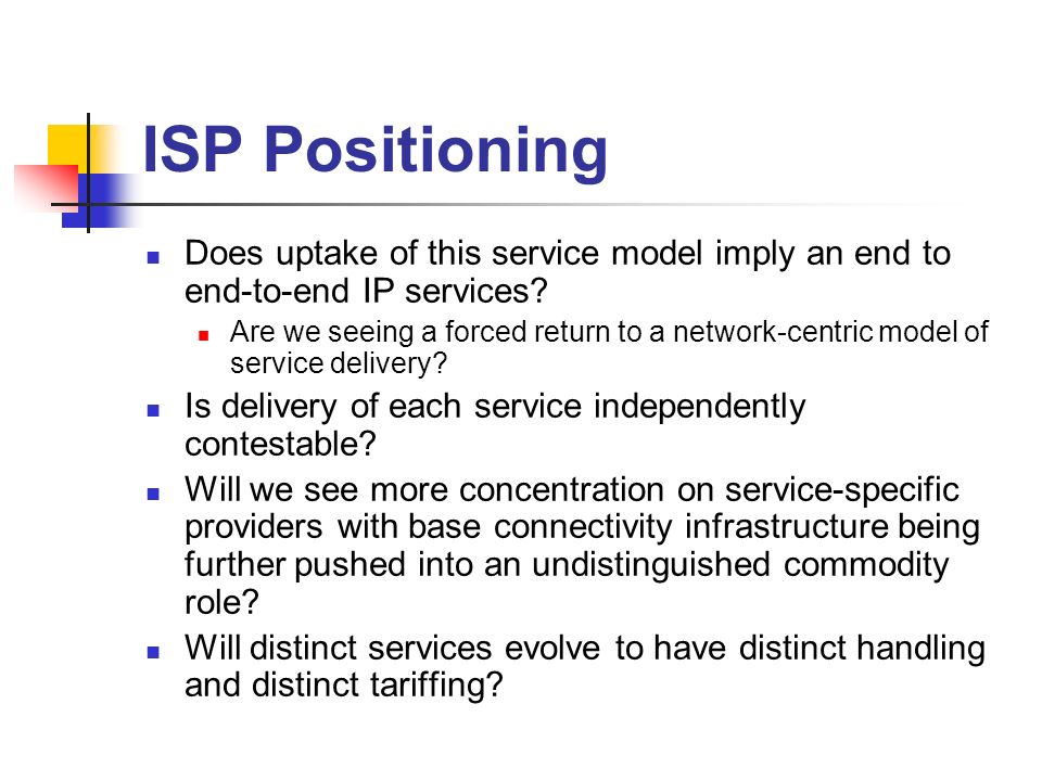 ISP Positioning Does uptake of this service model imply an end to end-to-end IP services? Are we seeing a forced return to a network-centric model of