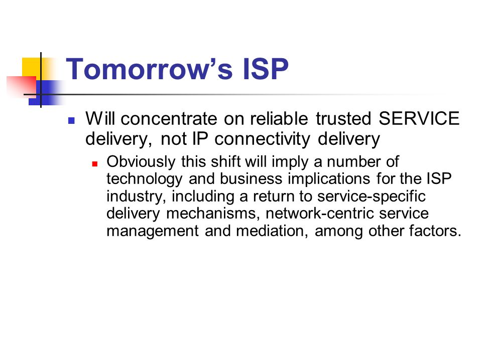 Tomorrows ISP Will concentrate on reliable trusted SERVICE delivery, not IP connectivity delivery Obviously this shift will imply a number of technolo