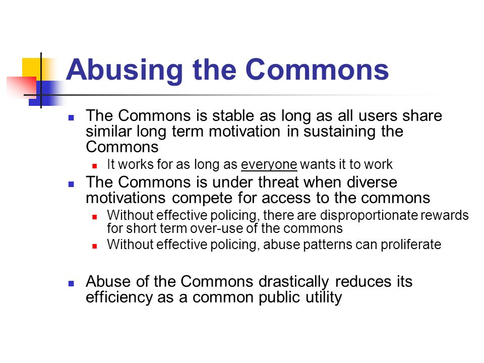 Abusing the Commons The Commons is stable as long as all users share similar long term motivation in sustaining the Commons It works for as long as ev