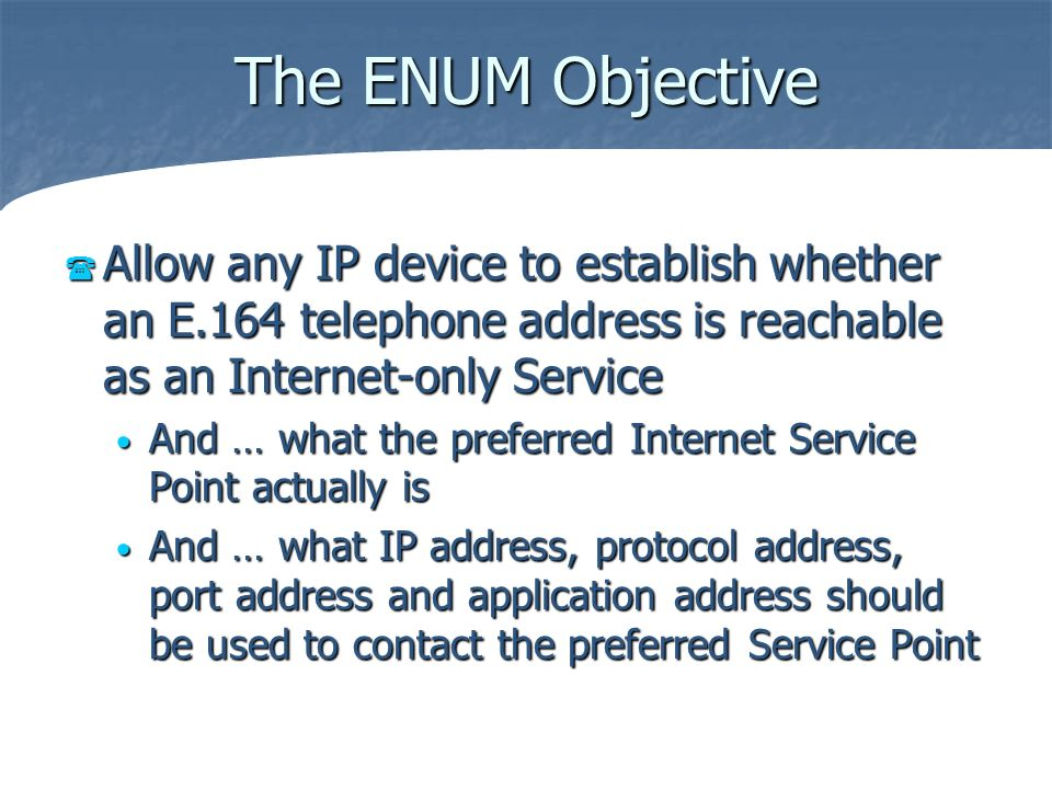 The ENUM Objective Allow any IP device to establish whether an E.164 telephone address is reachable as an Internet-only Service Allow any IP device to