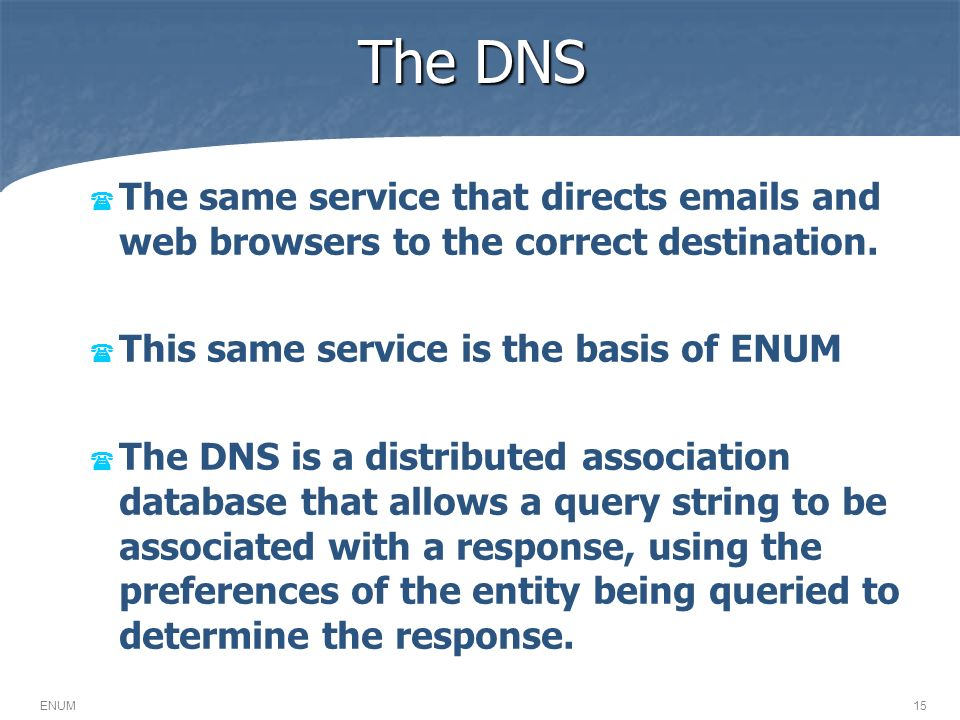 The DNS 15ENUM The same service that directs emails and web browsers to the correct destination. This same service is the basis of ENUM The DNS is a d
