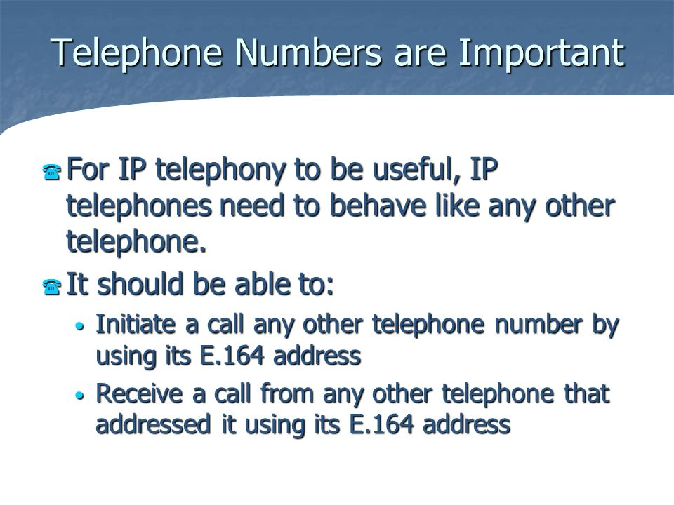 Telephone Numbers are Important For IP telephony to be useful, IP telephones need to behave like any other telephone. For IP telephony to be useful, I