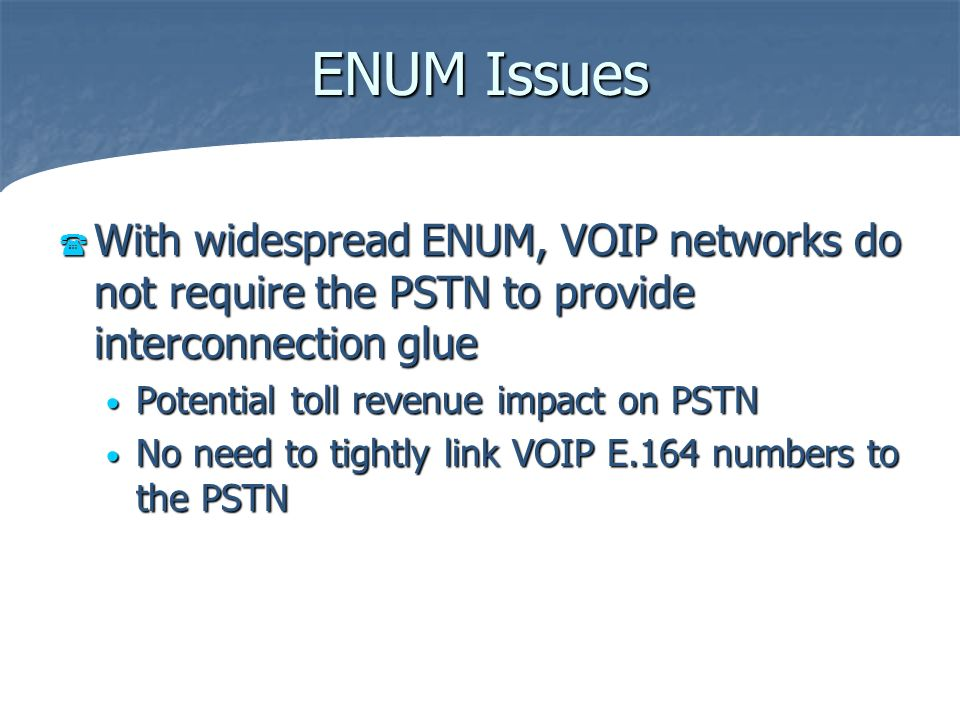 ENUM Issues With widespread ENUM, VOIP networks do not require the PSTN to provide interconnection glue With widespread ENUM, VOIP networks do not req