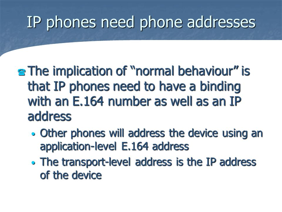 IP phones need phone addresses The implication of normal behaviour is that IP phones need to have a binding with an E.164 number as well as an IP addr