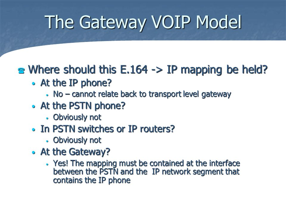 The Gateway VOIP Model Where should this E.164 -> IP mapping be held? Where should this E.164 -> IP mapping be held? At the IP phone? At the IP phone?