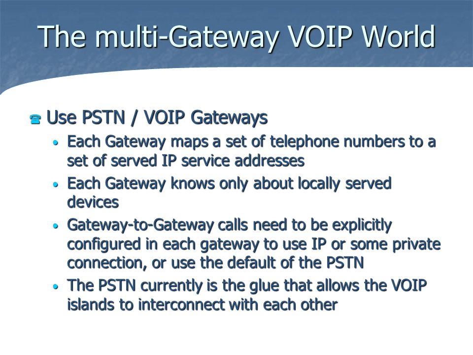The multi-Gateway VOIP World Use PSTN / VOIP Gateways Use PSTN / VOIP Gateways Each Gateway maps a set of telephone numbers to a set of served IP serv