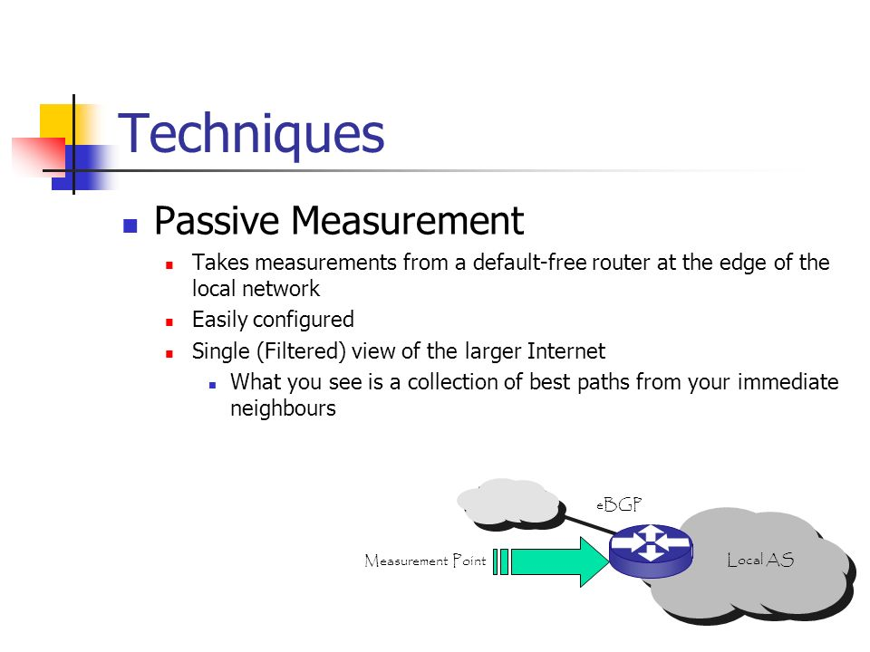 Techniques Passive Measurement Takes measurements from a default-free router at the edge of the local network Easily configured Single (Filtered) view