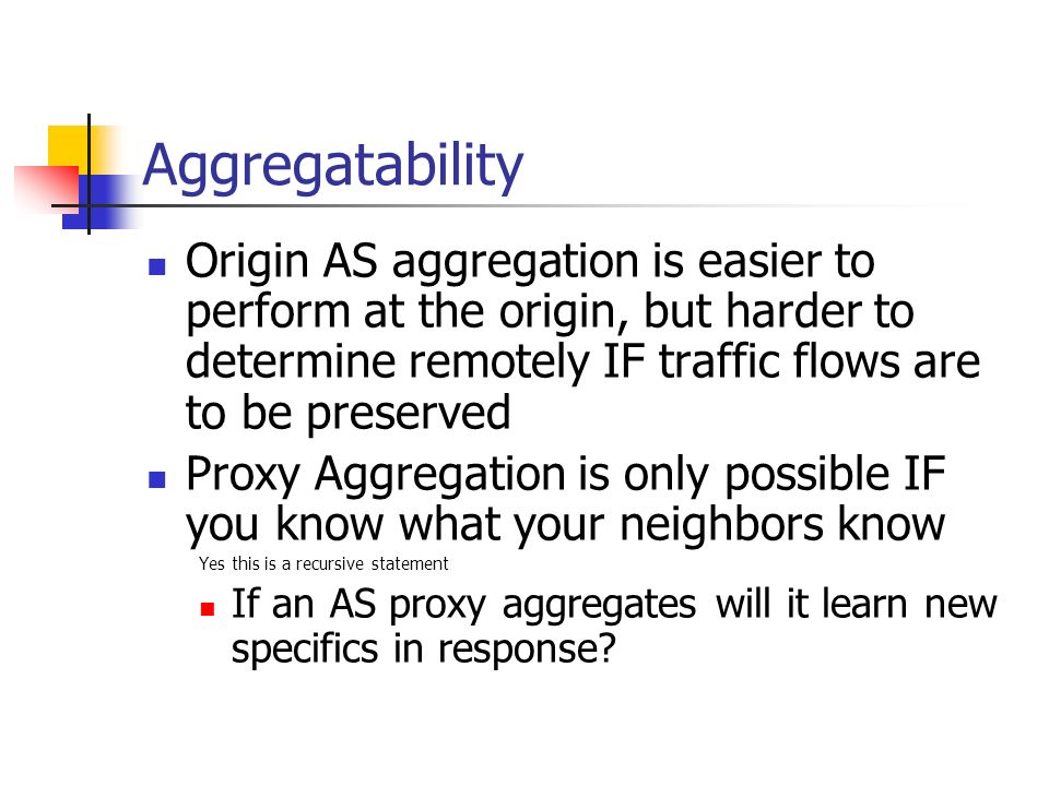 Aggregatability Origin AS aggregation is easier to perform at the origin, but harder to determine remotely IF traffic flows are to be preserved Proxy