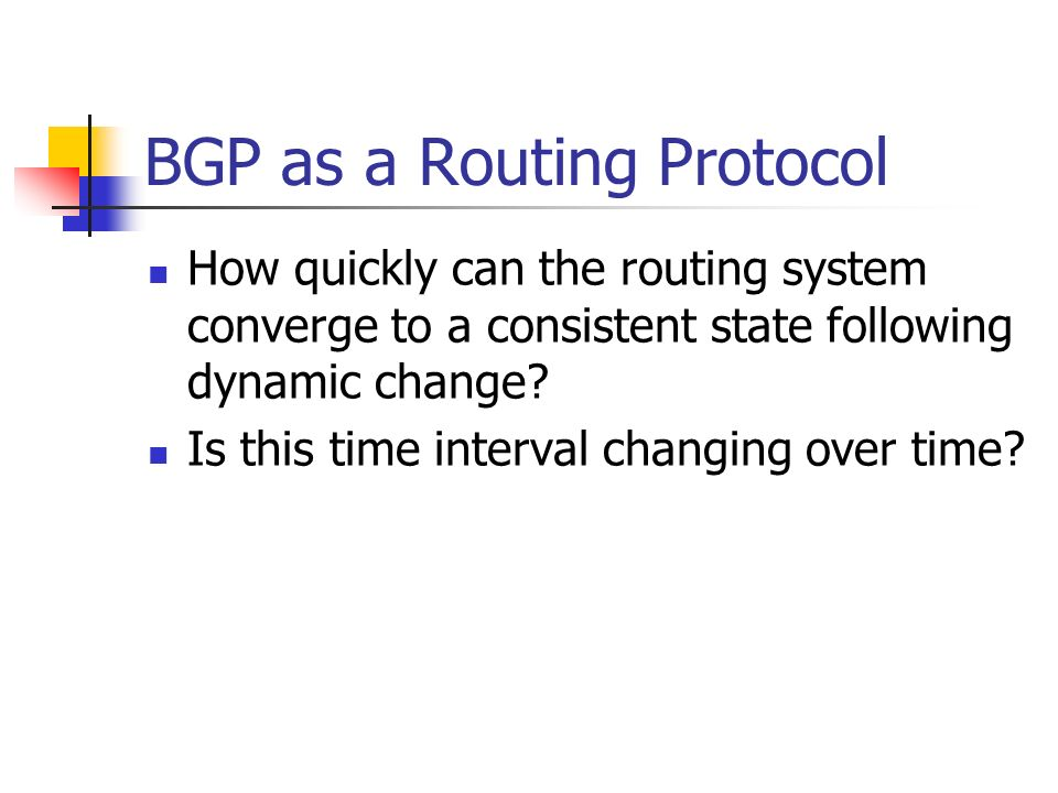 BGP as a Routing Protocol How quickly can the routing system converge to a consistent state following dynamic change? Is this time interval changing o
