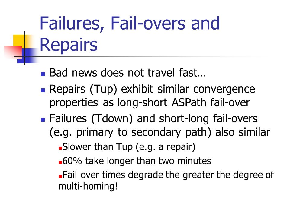 Bad news does not travel fast… Repairs (Tup) exhibit similar convergence properties as long-short ASPath fail-over Failures (Tdown) and short-long fai