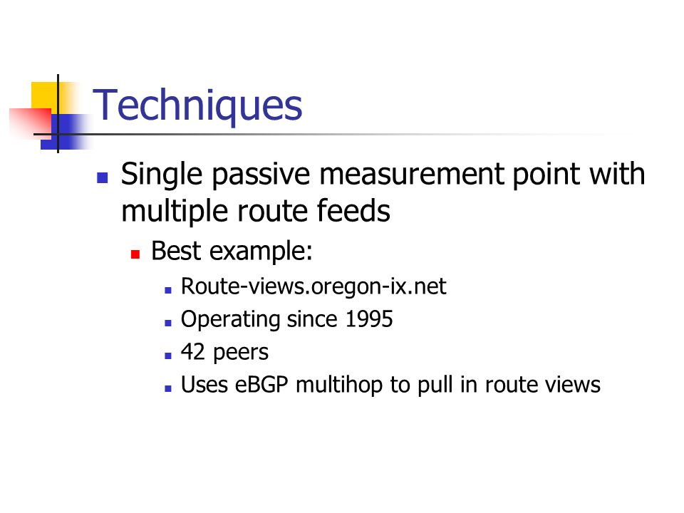Techniques Single passive measurement point with multiple route feeds Best example: Route-views.oregon-ix.net Operating since 1995 42 peers Uses eBGP