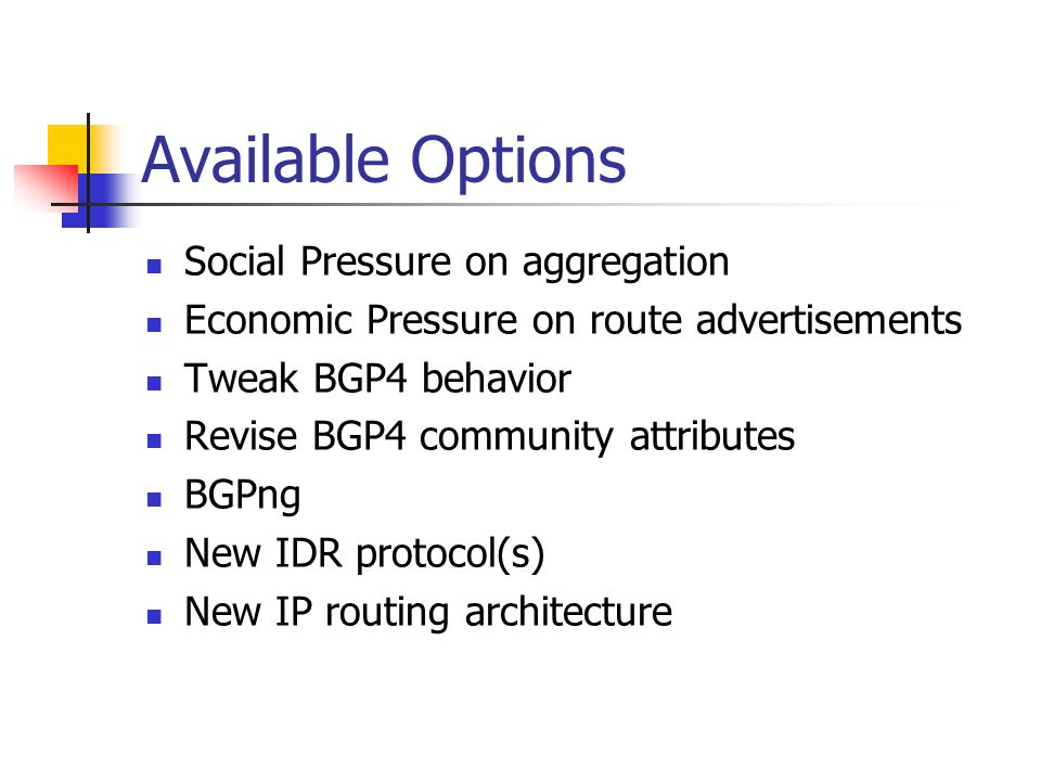 Available Options Social Pressure on aggregation Economic Pressure on route advertisements Tweak BGP4 behavior Revise BGP4 community attributes BGPng