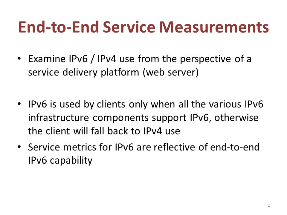 End-to-End Service Measurements Examine IPv6 / IPv4 use from the perspective of a service delivery platform (web server) IPv6 is used by clients only when all the various IPv6 infrastructure components support IPv6, otherwise the client will fall back to IPv4 use Service metrics for IPv6 are reflective of end-to-end IPv6 capability 2