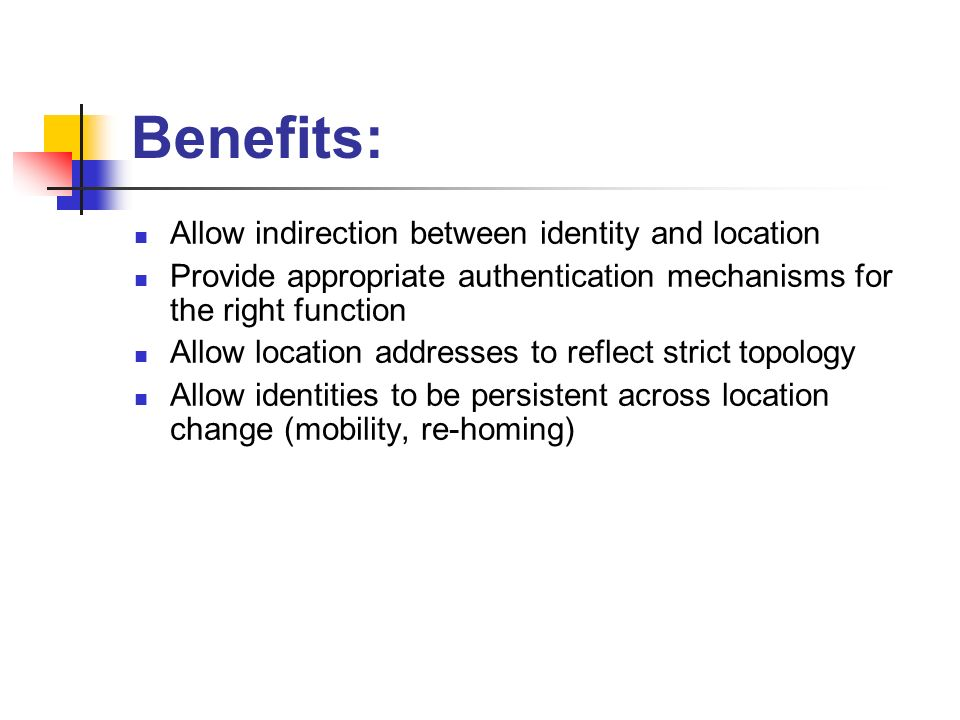 Benefits: Allow indirection between identity and location Provide appropriate authentication mechanisms for the right function Allow location addresse