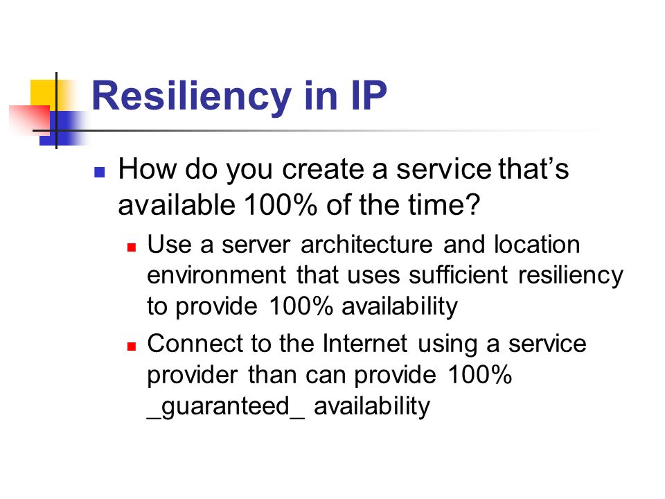Resiliency in IP How do you create a service thats available 100% of the time? Use a server architecture and location environment that uses sufficient