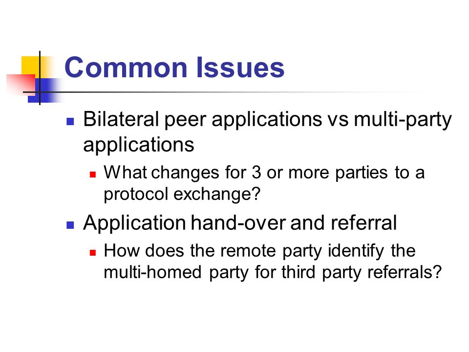 Common Issues Bilateral peer applications vs multi-party applications What changes for 3 or more parties to a protocol exchange? Application hand-over