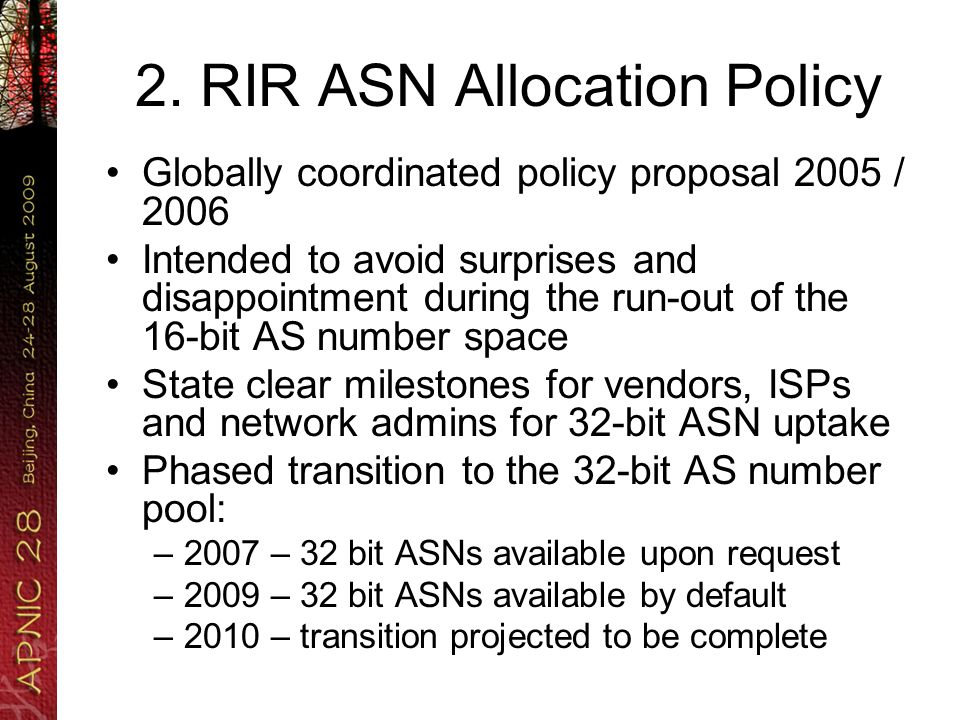 2. RIR ASN Allocation Policy Globally coordinated policy proposal 2005 / 2006 Intended to avoid surprises and disappointment during the run-out of the