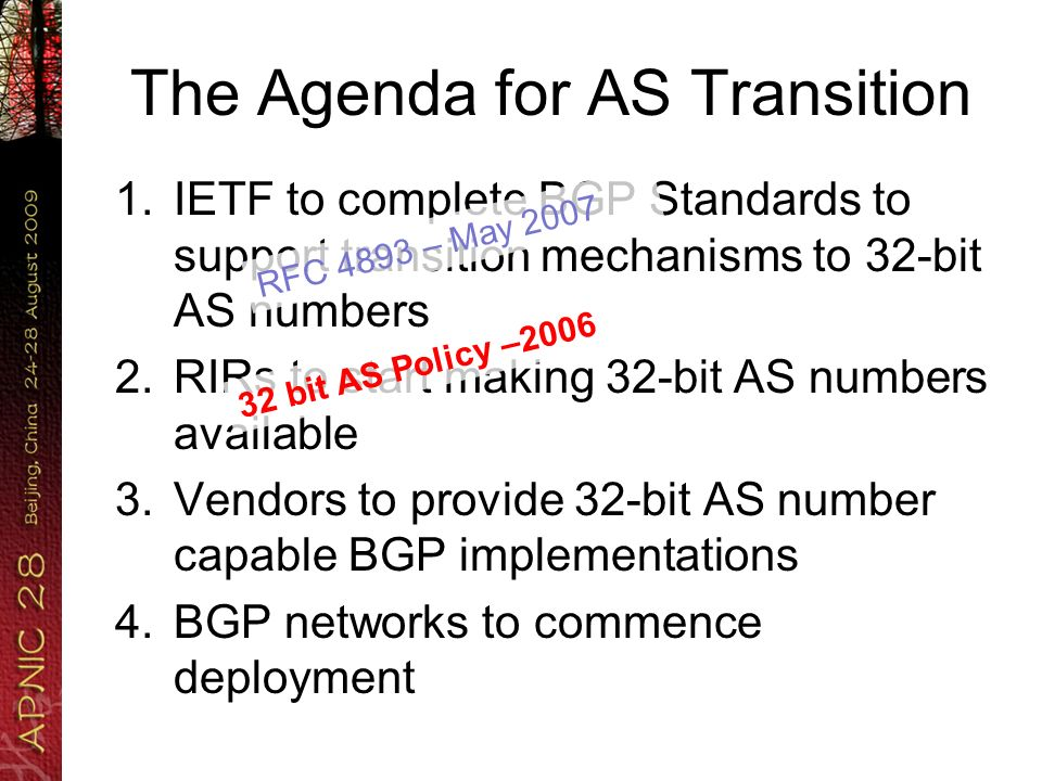 The Agenda for AS Transition 1.IETF to complete BGP Standards to support transition mechanisms to 32-bit AS numbers 2.RIRs to start making 32-bit AS n