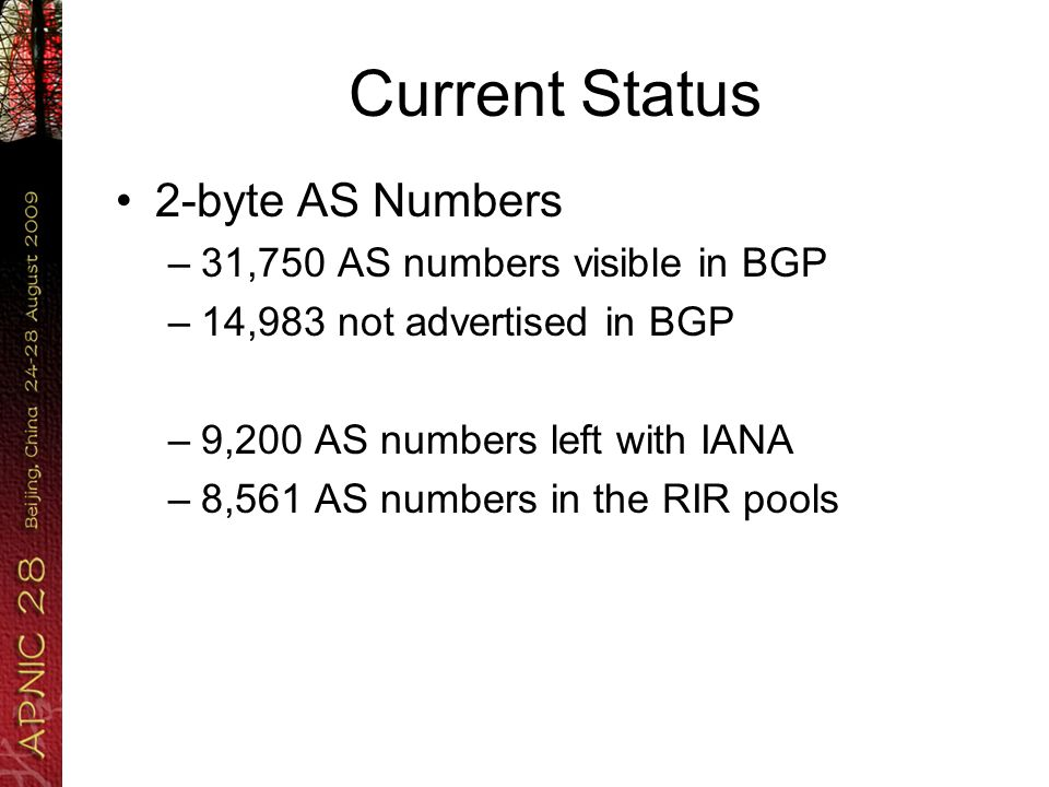 Current Status 2-byte AS Numbers –31,750 AS numbers visible in BGP –14,983 not advertised in BGP –9,200 AS numbers left with IANA –8,561 AS numbers in the RIR pools