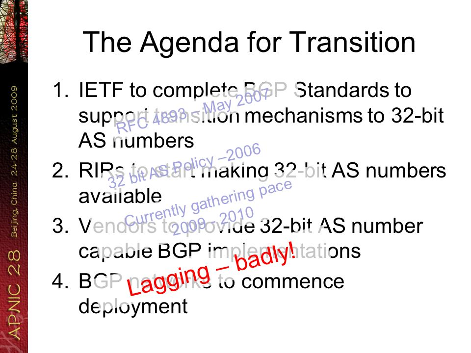 The Agenda for Transition 1.IETF to complete BGP Standards to support transition mechanisms to 32-bit AS numbers 2.RIRs to start making 32-bit AS numbers available 3.Vendors to provide 32-bit AS number capable BGP implementations 4.BGP networks to commence deployment RFC 4893 – May 2007 32 bit AS Policy –2006 Currently gathering pace 2009 - 2010 Lagging – badly!