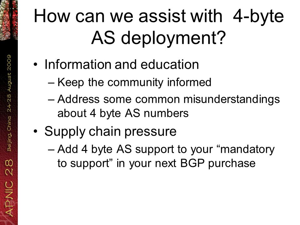 How can we assist with 4-byte AS deployment? Information and education –Keep the community informed –Address some common misunderstandings about 4 byt