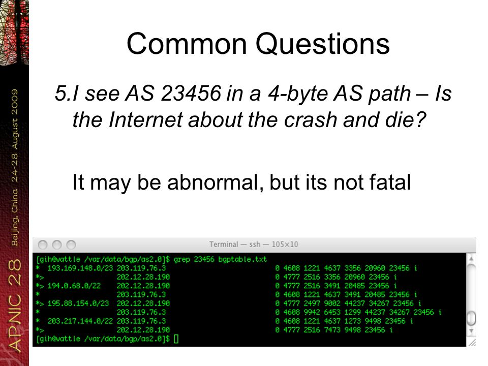 Common Questions 5.I see AS 23456 in a 4-byte AS path – Is the Internet about the crash and die? It may be abnormal, but its not fatal