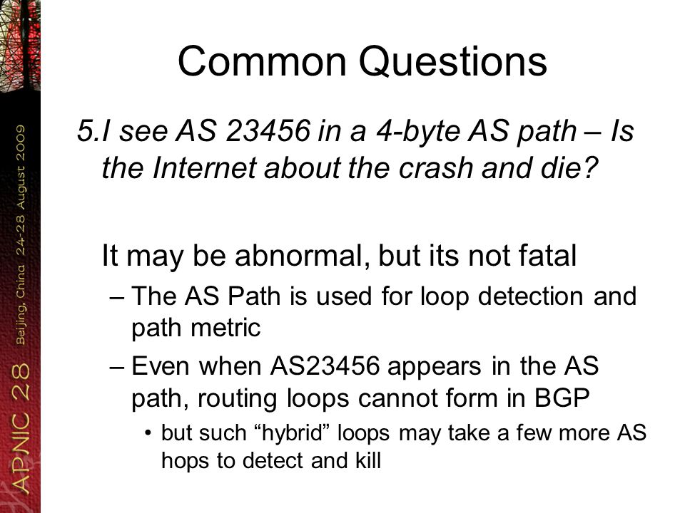 Common Questions 5.I see AS 23456 in a 4-byte AS path – Is the Internet about the crash and die? It may be abnormal, but its not fatal –The AS Path is