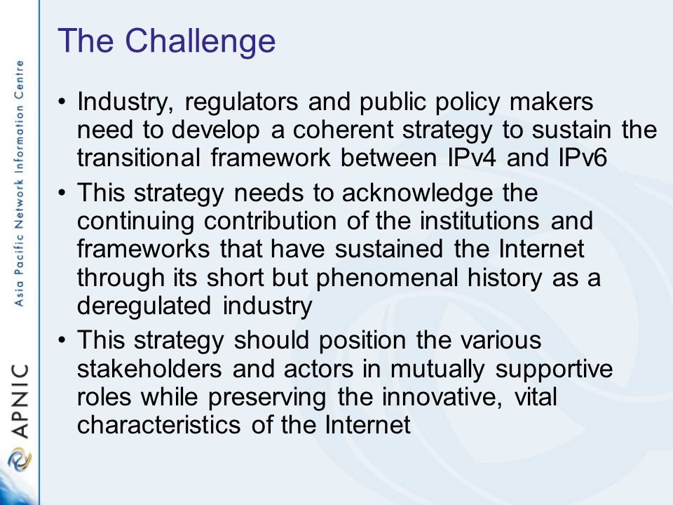 The Challenge Industry, regulators and public policy makers need to develop a coherent strategy to sustain the transitional framework between IPv4 and IPv6 This strategy needs to acknowledge the continuing contribution of the institutions and frameworks that have sustained the Internet through its short but phenomenal history as a deregulated industry This strategy should position the various stakeholders and actors in mutually supportive roles while preserving the innovative, vital characteristics of the Internet