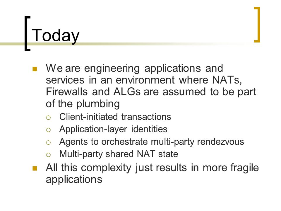 Today We are engineering applications and services in an environment where NATs, Firewalls and ALGs are assumed to be part of the plumbing Client-initiated transactions Application-layer identities Agents to orchestrate multi-party rendezvous Multi-party shared NAT state All this complexity just results in more fragile applications