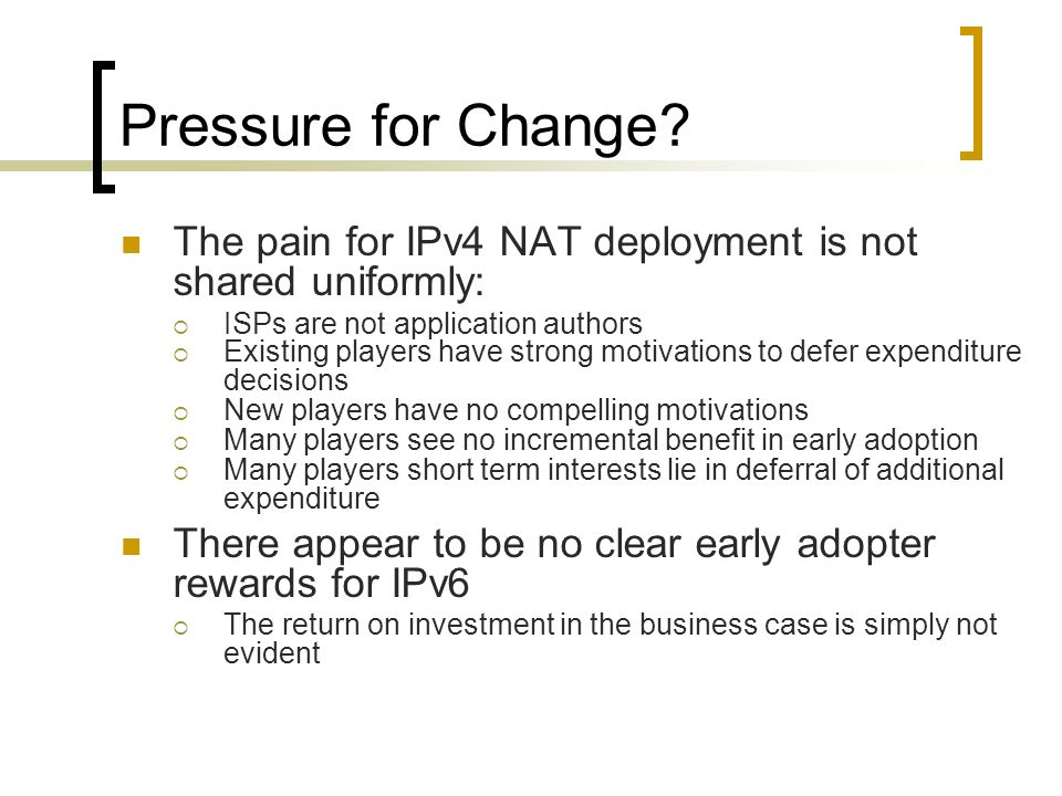 Pressure for Change? The pain for IPv4 NAT deployment is not shared uniformly: ISPs are not application authors Existing players have strong motivatio