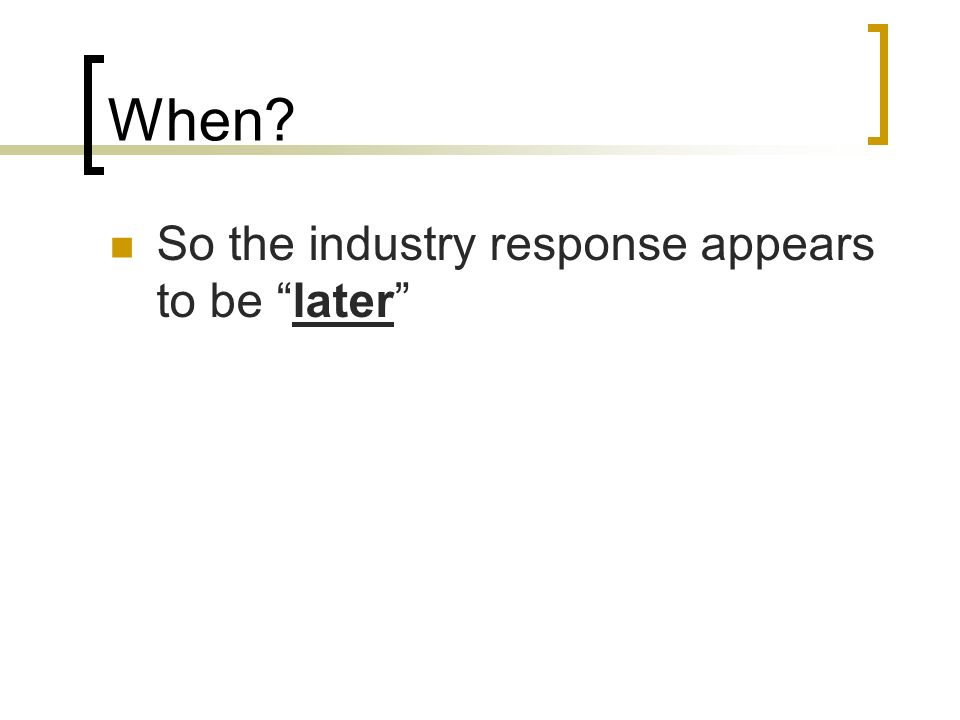 When? So the industry response appears to be later