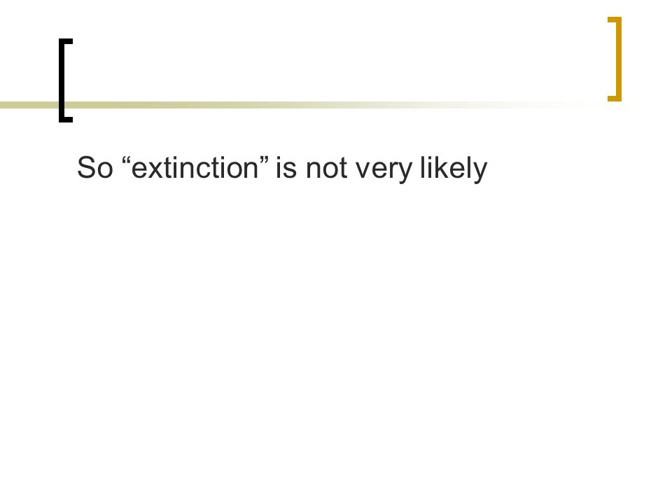 So extinction is not very likely