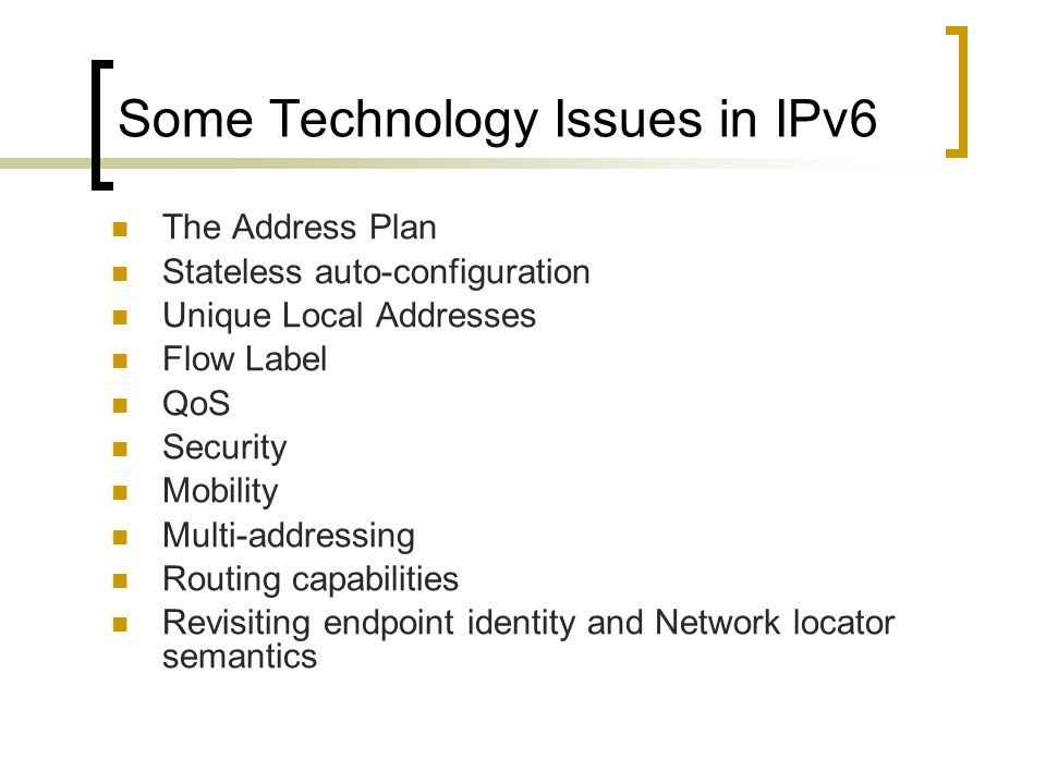 Some Technology Issues in IPv6 The Address Plan Stateless auto-configuration Unique Local Addresses Flow Label QoS Security Mobility Multi-addressing Routing capabilities Revisiting endpoint identity and Network locator semantics
