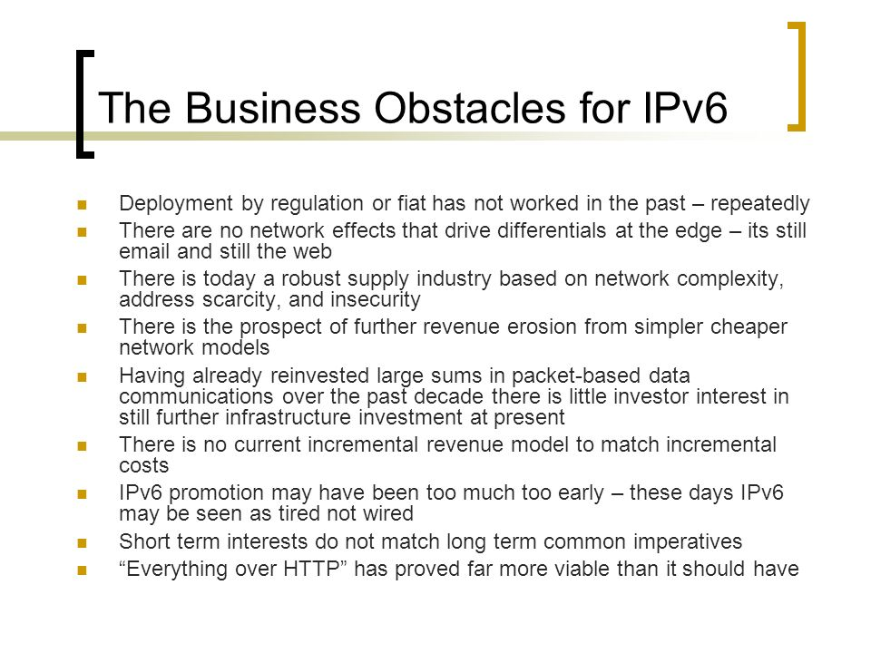 The Business Obstacles for IPv6 Deployment by regulation or fiat has not worked in the past – repeatedly There are no network effects that drive diffe