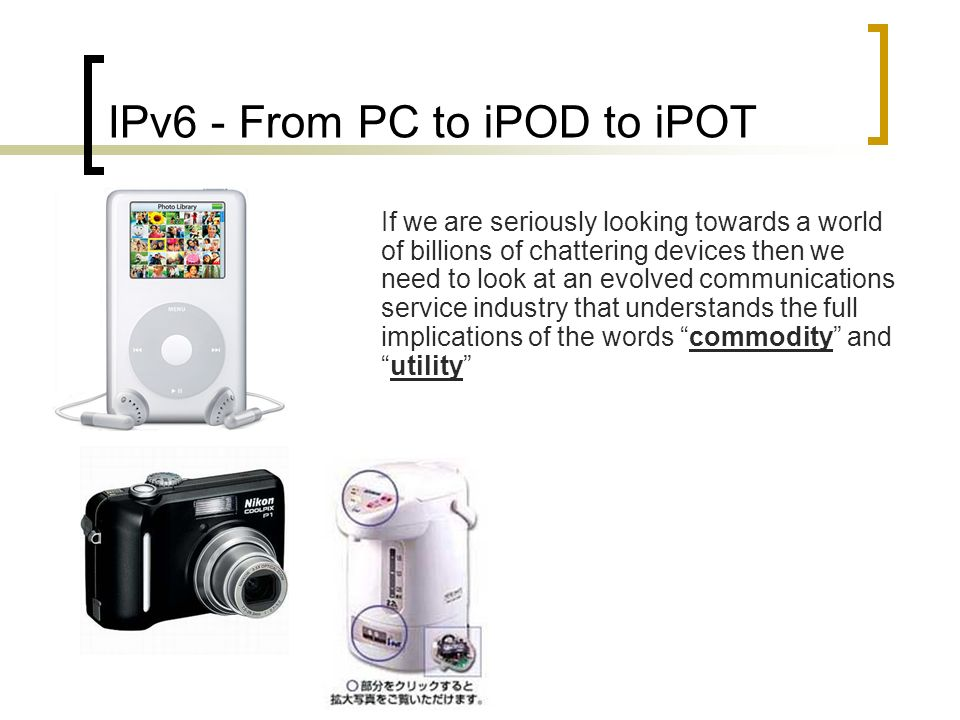 IPv6 - From PC to iPOD to iPOT If we are seriously looking towards a world of billions of chattering devices then we need to look at an evolved communications service industry that understands the full implications of the words commodity andutility