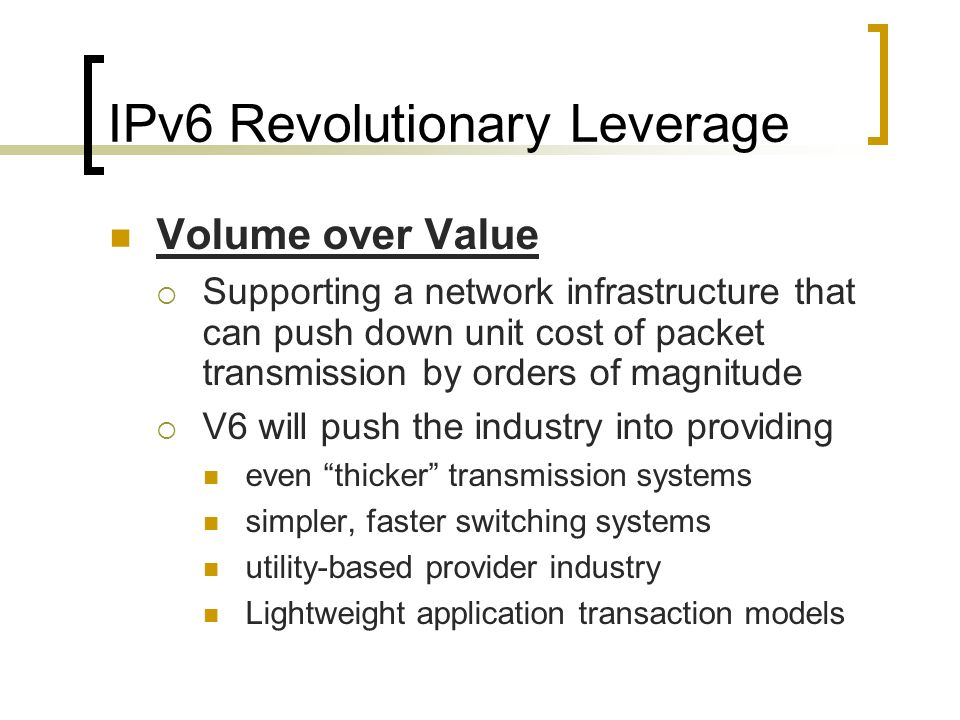 IPv6 Revolutionary Leverage Volume over Value Supporting a network infrastructure that can push down unit cost of packet transmission by orders of mag