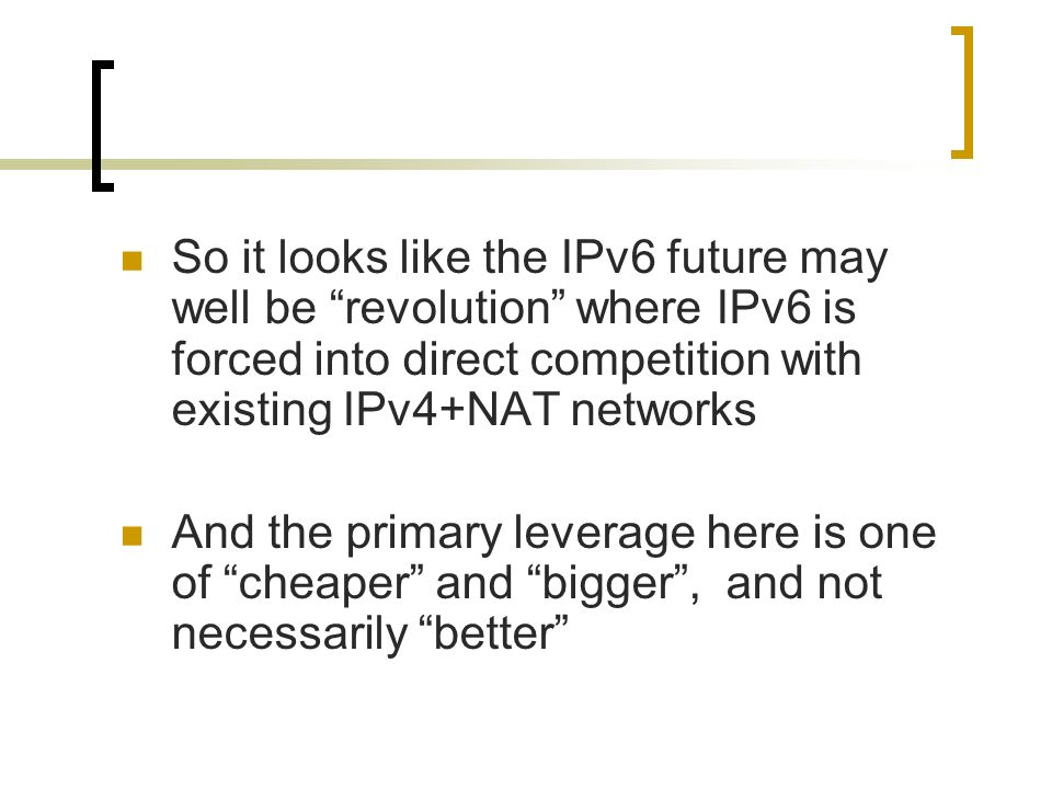So it looks like the IPv6 future may well be revolution where IPv6 is forced into direct competition with existing IPv4+NAT networks And the primary leverage here is one of cheaper and bigger, and not necessarily better