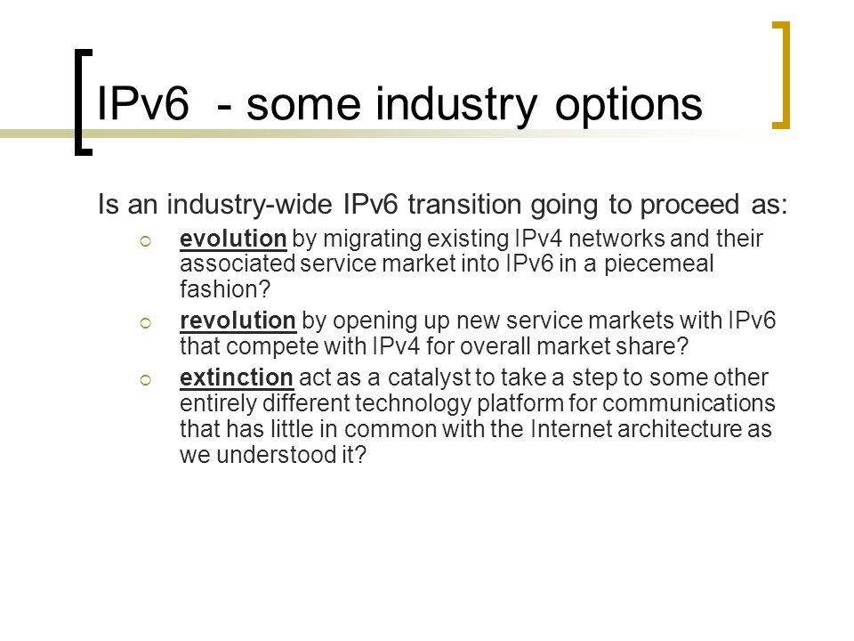 IPv6 - some industry options Is an industry-wide IPv6 transition going to proceed as: evolution by migrating existing IPv4 networks and their associated service market into IPv6 in a piecemeal fashion.
