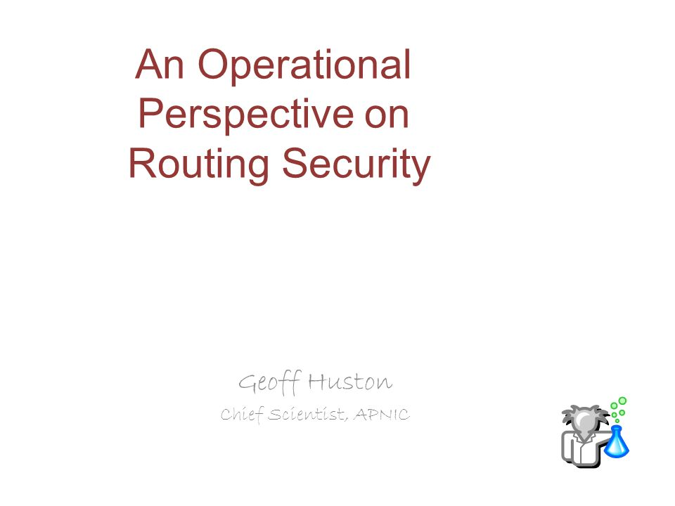 An Operational Perspective on Routing Security Geoff Huston Chief Scientist, APNIC