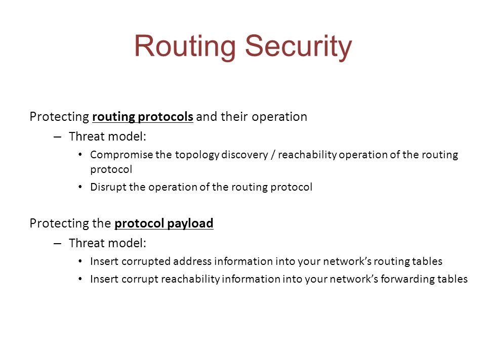 Routing Security Protecting routing protocols and their operation – Threat model: Compromise the topology discovery / reachability operation of the routing protocol Disrupt the operation of the routing protocol Protecting the protocol payload – Threat model: Insert corrupted address information into your networks routing tables Insert corrupt reachability information into your networks forwarding tables