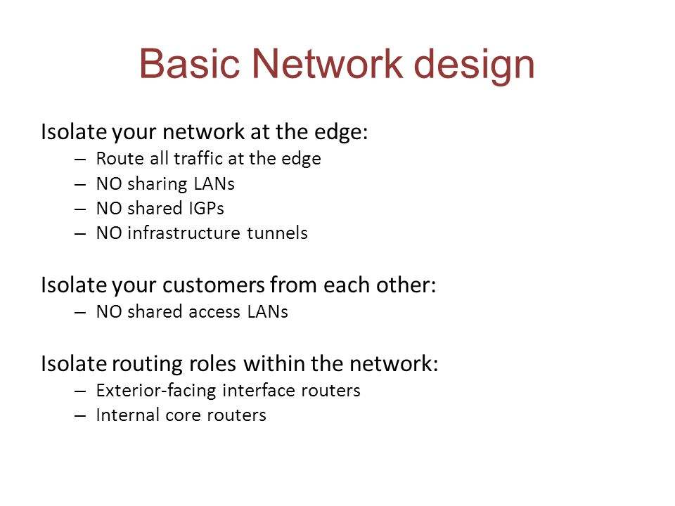 Basic Network design Isolate your network at the edge: – Route all traffic at the edge – NO sharing LANs – NO shared IGPs – NO infrastructure tunnels Isolate your customers from each other: – NO shared access LANs Isolate routing roles within the network: – Exterior-facing interface routers – Internal core routers