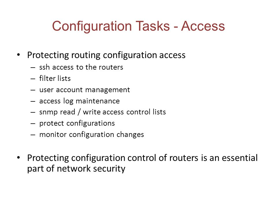 Configuration Tasks - Access Protecting routing configuration access – ssh access to the routers – filter lists – user account management – access log maintenance – snmp read / write access control lists – protect configurations – monitor configuration changes Protecting configuration control of routers is an essential part of network security
