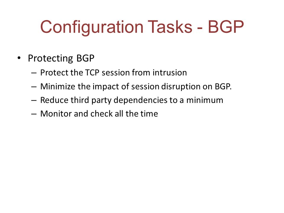 Configuration Tasks - BGP Protecting BGP – Protect the TCP session from intrusion – Minimize the impact of session disruption on BGP.