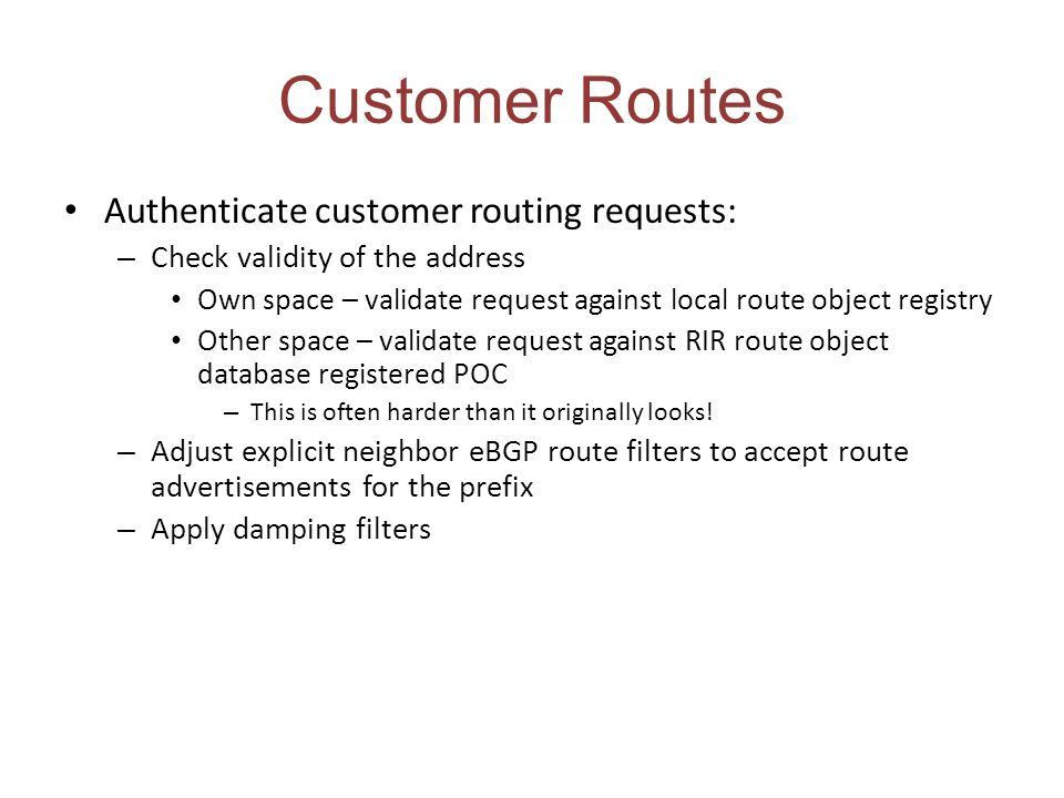 Customer Routes Authenticate customer routing requests: – Check validity of the address Own space – validate request against local route object registry Other space – validate request against RIR route object database registered POC – This is often harder than it originally looks.