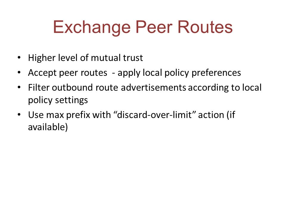 Exchange Peer Routes Higher level of mutual trust Accept peer routes - apply local policy preferences Filter outbound route advertisements according to local policy settings Use max prefix with discard-over-limit action (if available)